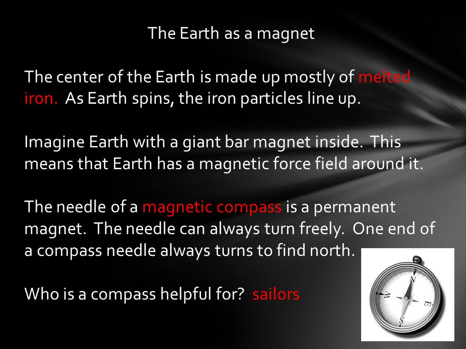 The Earth as a magnet The center of the Earth is made up mostly of melted iron.