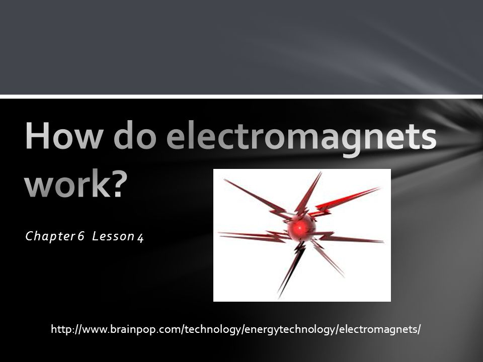 Chapter 6 Lesson 4 http://www.brainpop.com/technology/energytechnology/electromagnets/