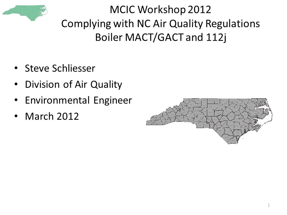 MCIC Workshop 2012 Complying with NC Air Quality Regulations Boiler MACT/GACT and 112j Steve Schliesser Division of Air Quality Environmental Engineer March