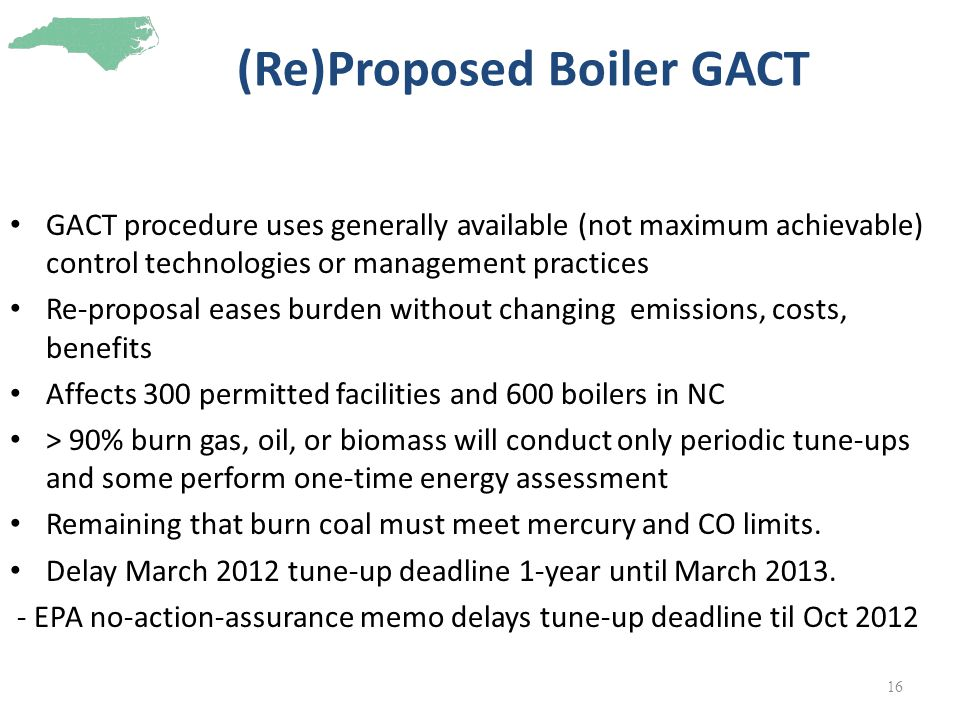 (Re)Proposed Boiler GACT GACT procedure uses generally available (not maximum achievable) control technologies or management practices Re-proposal eases burden without changing emissions, costs, benefits Affects 300 permitted facilities and 600 boilers in NC > 90% burn gas, oil, or biomass will conduct only periodic tune-ups and some perform one-time energy assessment Remaining that burn coal must meet mercury and CO limits.
