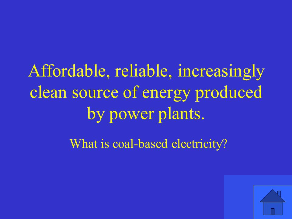 Affordable, reliable, increasingly clean source of energy produced by power plants.
