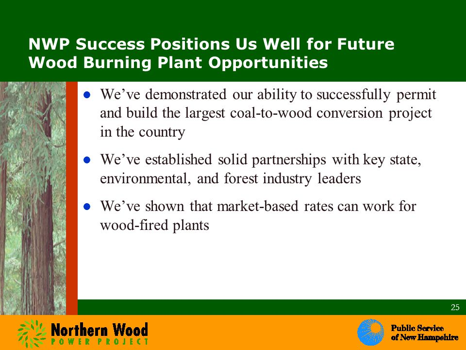 NWP Success Positions Us Well for Future Wood Burning Plant Opportunities We've demonstrated our ability to successfully permit and build the largest coal-to-wood conversion project in the country We've established solid partnerships with key state, environmental, and forest industry leaders We've shown that market-based rates can work for wood-fired plants 25.