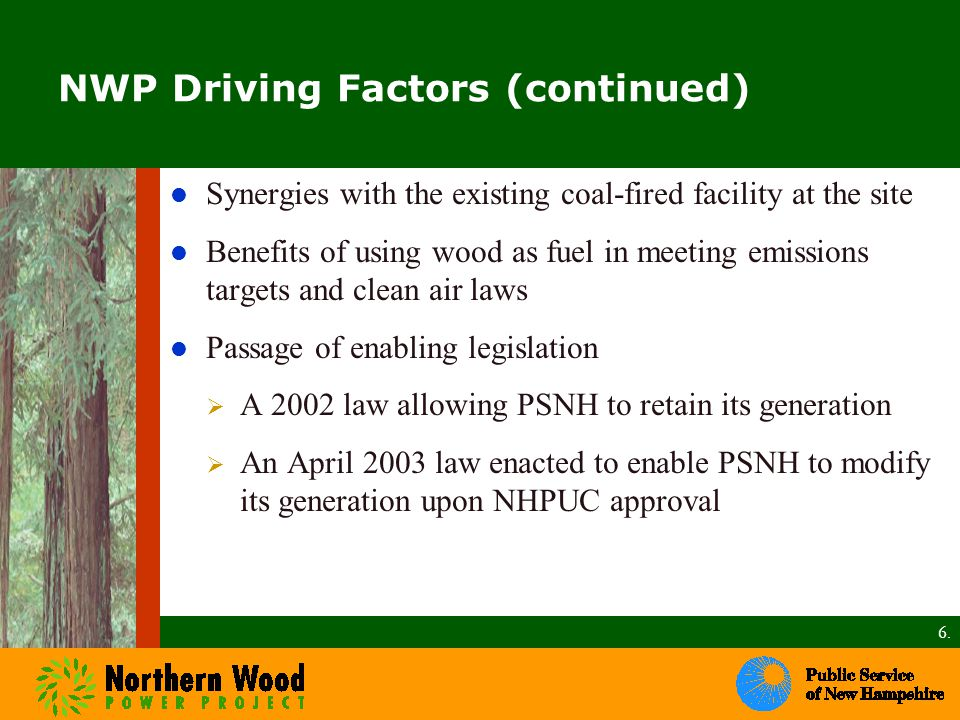 NWP Driving Factors (continued) Synergies with the existing coal-fired facility at the site Benefits of using wood as fuel in meeting emissions targets and clean air laws Passage of enabling legislation  A 2002 law allowing PSNH to retain its generation  An April 2003 law enacted to enable PSNH to modify its generation upon NHPUC approval 6.