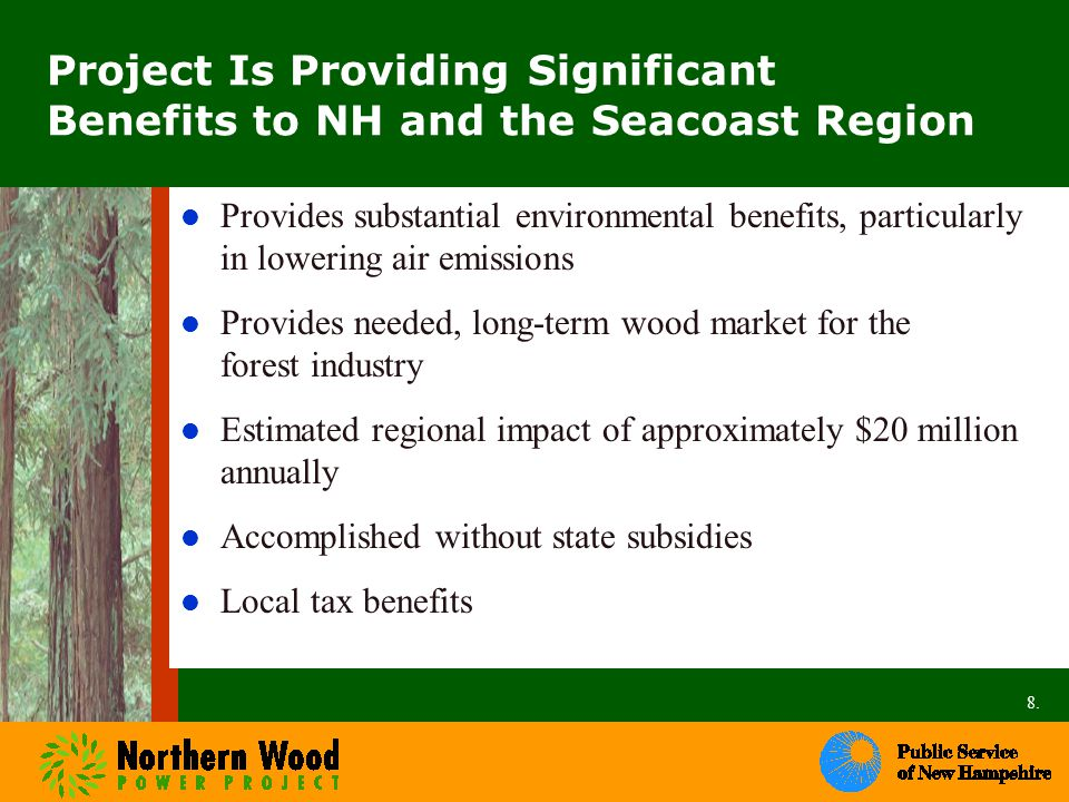 Project Is Providing Significant Benefits to NH and the Seacoast Region Provides substantial environmental benefits, particularly in lowering air emissions Provides needed, long-term wood market for the forest industry Estimated regional impact of approximately $20 million annually Accomplished without state subsidies Local tax benefits 8.