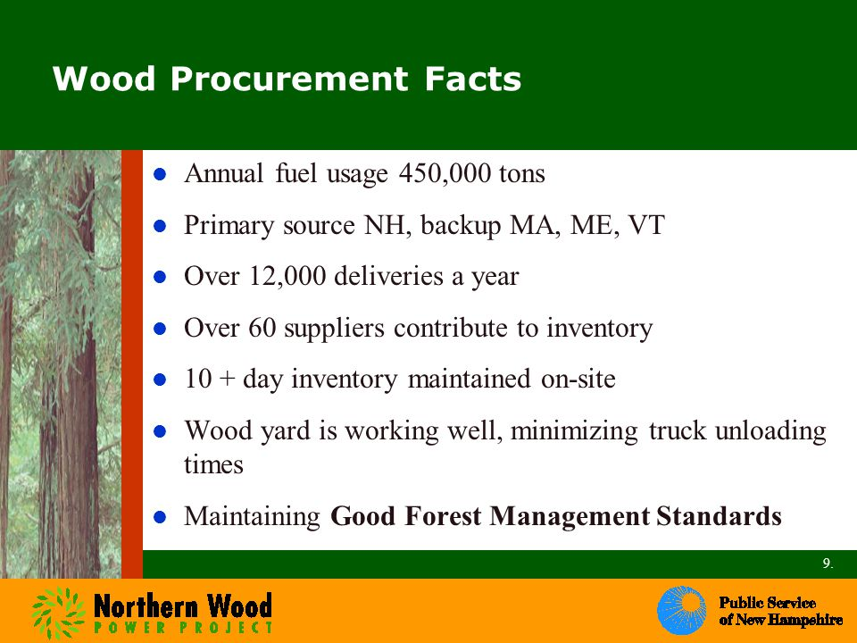 Wood Procurement Facts Annual fuel usage 450,000 tons Primary source NH, backup MA, ME, VT Over 12,000 deliveries a year Over 60 suppliers contribute to inventory 10 + day inventory maintained on-site Wood yard is working well, minimizing truck unloading times Maintaining Good Forest Management Standards 9.