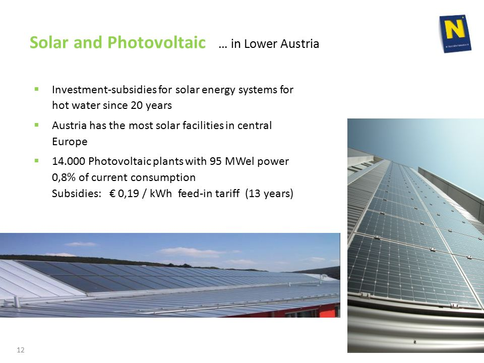 Solar and Photovoltaic … in Lower Austria  Investment-subsidies for solar energy systems for hot water since 20 years  Austria has the most solar facilities in central Europe  Photovoltaic plants with 95 MWel power 0,8% of current consumption Subsidies: € 0,19 / kWh feed-in tariff (13 years) 12