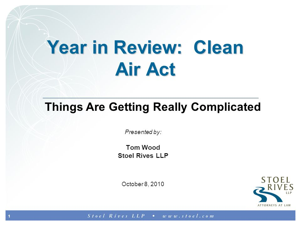 1 Year in Review: Clean Air Act Presented by: Tom Wood Stoel Rives LLP October 8, 2010 Things Are Getting Really Complicated