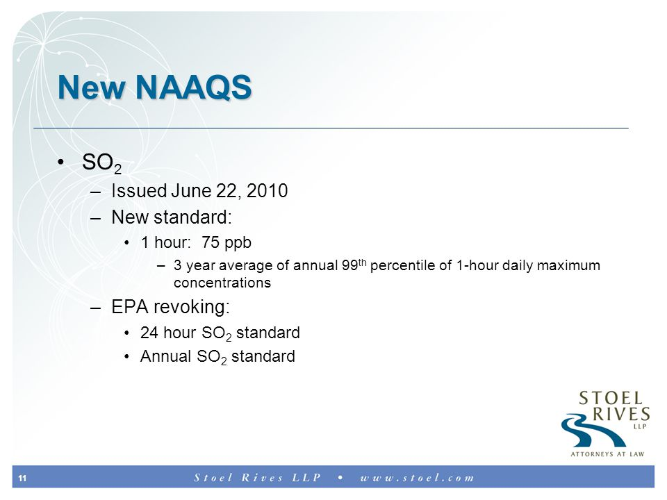 11 New NAAQS SO 2 –Issued June 22, 2010 –New standard: 1 hour: 75 ppb –3 year average of annual 99 th percentile of 1-hour daily maximum concentrations –EPA revoking: 24 hour SO 2 standard Annual SO 2 standard