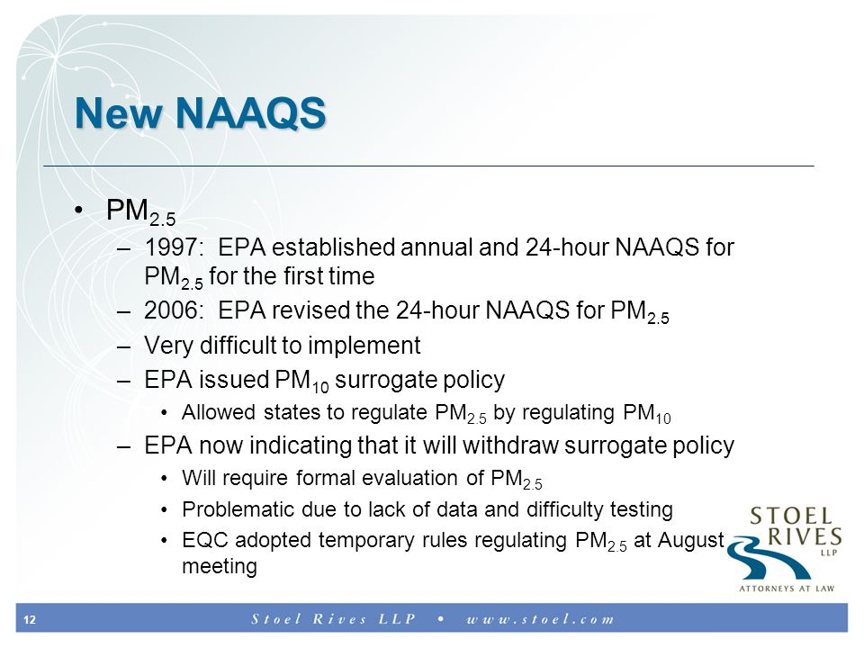 12 New NAAQS PM 2.5 –1997: EPA established annual and 24-hour NAAQS for PM 2.5 for the first time –2006: EPA revised the 24-hour NAAQS for PM 2.5 –Very difficult to implement –EPA issued PM 10 surrogate policy Allowed states to regulate PM 2.5 by regulating PM 10 –EPA now indicating that it will withdraw surrogate policy Will require formal evaluation of PM 2.5 Problematic due to lack of data and difficulty testing EQC adopted temporary rules regulating PM 2.5 at August meeting