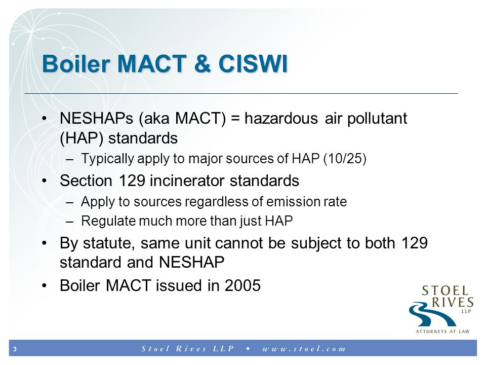 3 Boiler MACT & CISWI NESHAPs (aka MACT) = hazardous air pollutant (HAP) standards –Typically apply to major sources of HAP (10/25) Section 129 incinerator standards –Apply to sources regardless of emission rate –Regulate much more than just HAP By statute, same unit cannot be subject to both 129 standard and NESHAP Boiler MACT issued in 2005