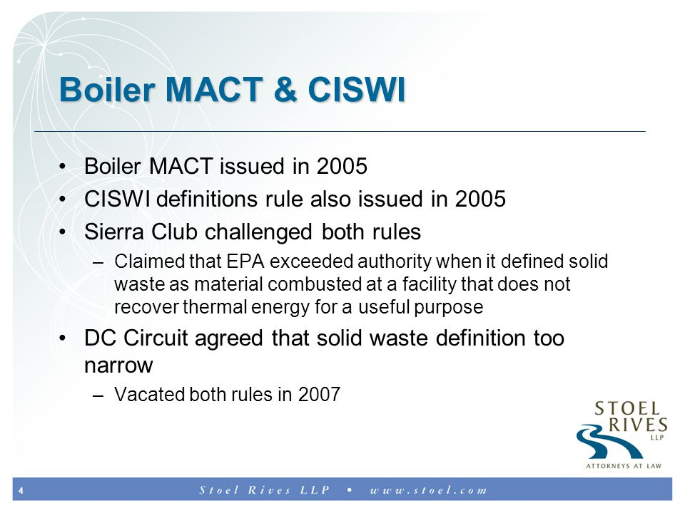 4 Boiler MACT & CISWI Boiler MACT issued in 2005 CISWI definitions rule also issued in 2005 Sierra Club challenged both rules –Claimed that EPA exceeded authority when it defined solid waste as material combusted at a facility that does not recover thermal energy for a useful purpose DC Circuit agreed that solid waste definition too narrow –Vacated both rules in 2007