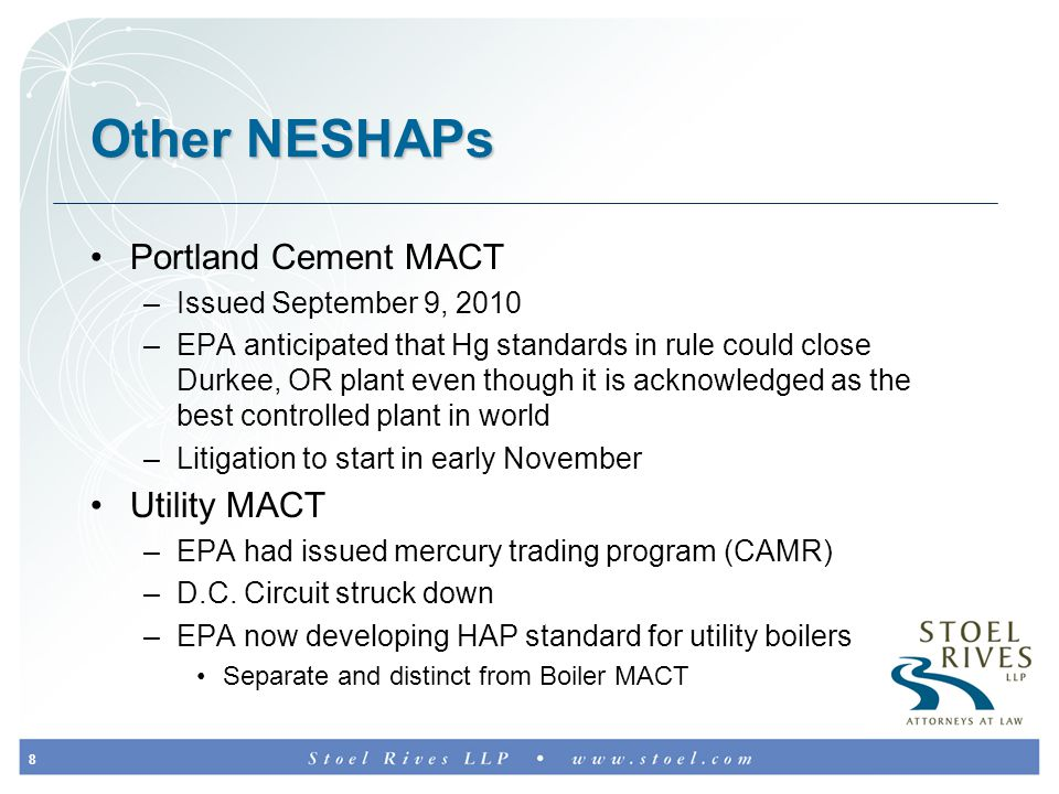 8 Other NESHAPs Portland Cement MACT –Issued September 9, 2010 –EPA anticipated that Hg standards in rule could close Durkee, OR plant even though it is acknowledged as the best controlled plant in world –Litigation to start in early November Utility MACT –EPA had issued mercury trading program (CAMR) –D.C.