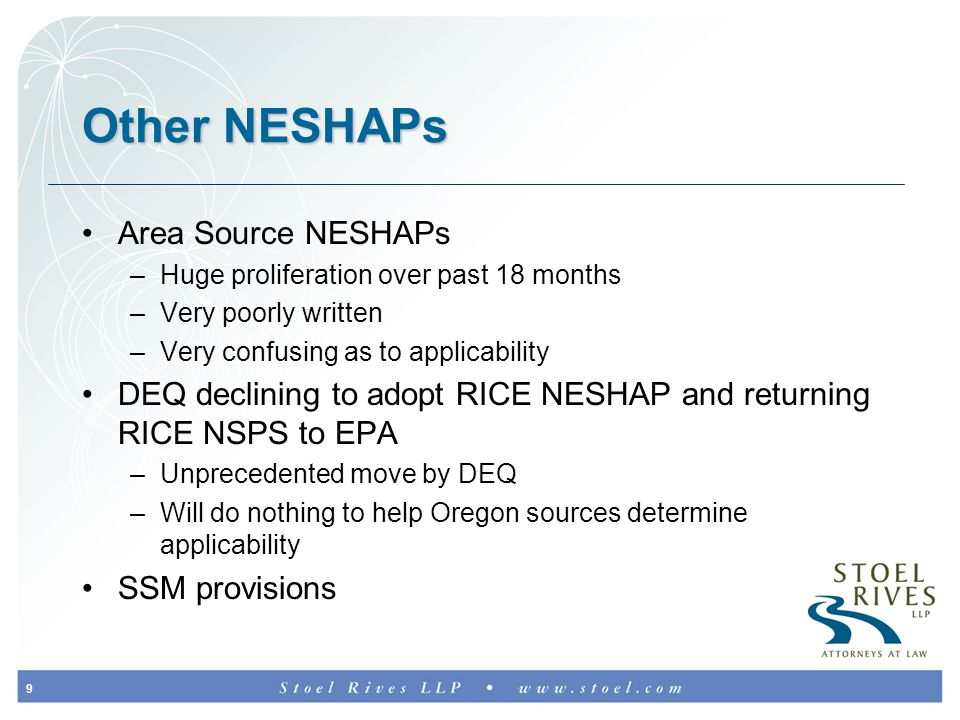 9 Other NESHAPs Area Source NESHAPs –Huge proliferation over past 18 months –Very poorly written –Very confusing as to applicability DEQ declining to adopt RICE NESHAP and returning RICE NSPS to EPA –Unprecedented move by DEQ –Will do nothing to help Oregon sources determine applicability SSM provisions
