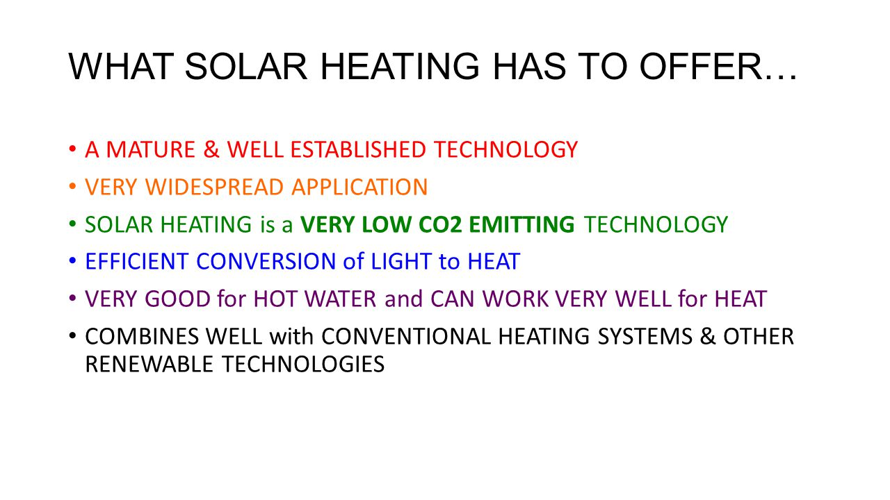 WHAT SOLAR HEATING HAS TO OFFER… A MATURE & WELL ESTABLISHED TECHNOLOGY VERY WIDESPREAD APPLICATION SOLAR HEATING is a VERY LOW CO2 EMITTING TECHNOLOGY EFFICIENT CONVERSION of LIGHT to HEAT VERY GOOD for HOT WATER and CAN WORK VERY WELL for HEAT COMBINES WELL with CONVENTIONAL HEATING SYSTEMS & OTHER RENEWABLE TECHNOLOGIES