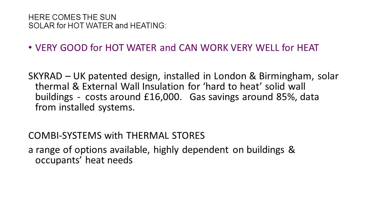 HERE COMES THE SUN SOLAR for HOT WATER and HEATING: VERY GOOD for HOT WATER and CAN WORK VERY WELL for HEAT SKYRAD – UK patented design, installed in London & Birmingham, solar thermal & External Wall Insulation for 'hard to heat' solid wall buildings - costs around £16,000.