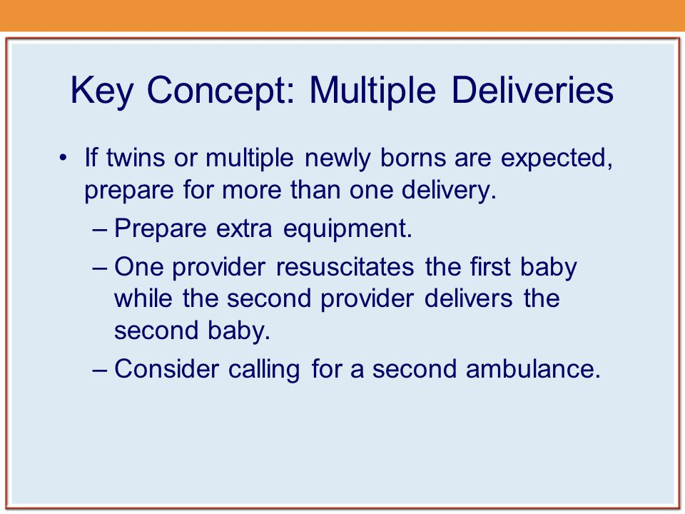 Key Concept: Multiple Deliveries If twins or multiple newly borns are expected, prepare for more than one delivery.