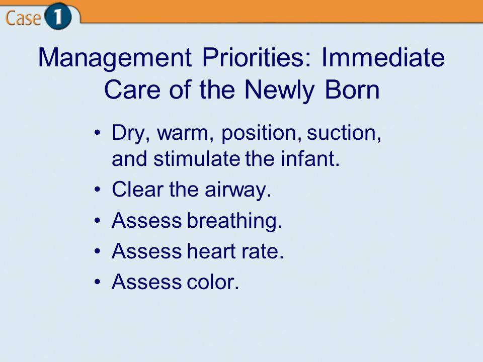 Management Priorities: Immediate Care of the Newly Born Dry, warm, position, suction, and stimulate the infant.