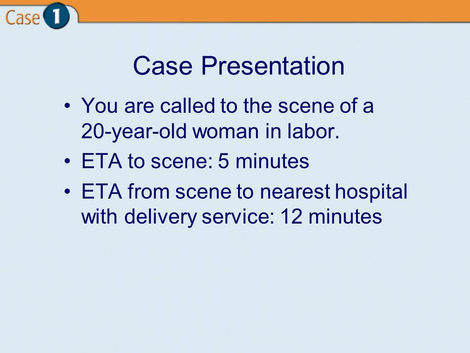 Case Presentation You are called to the scene of a 20-year-old woman in labor.