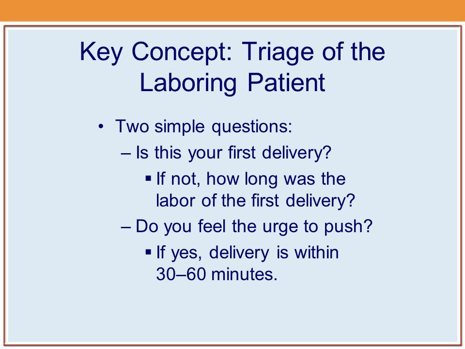 Key Concept: Triage of the Laboring Patient Two simple questions: –Is this your first delivery.