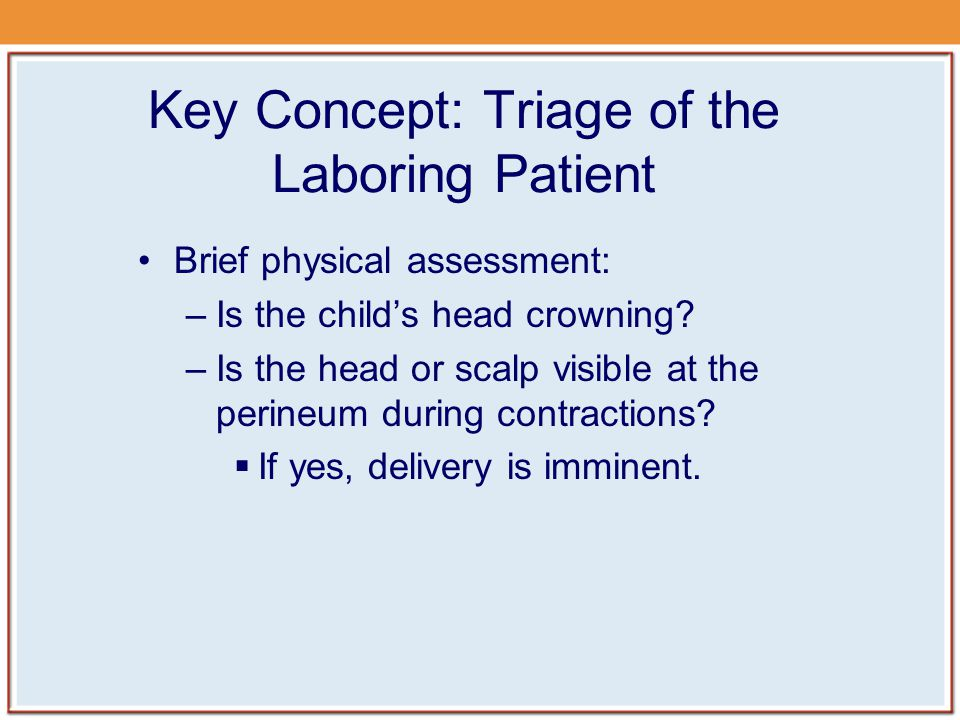 Key Concept: Triage of the Laboring Patient Brief physical assessment: –Is the child's head crowning.