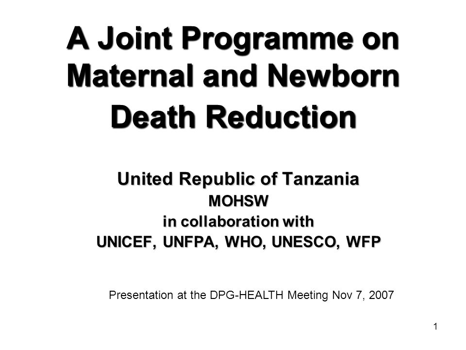 1 A Joint Programme on Maternal and Newborn Death Reduction United Republic of Tanzania MOHSW in collaboration with UNICEF, UNFPA, WHO, UNESCO, WFP Presentation at the DPG-HEALTH Meeting Nov 7, 2007