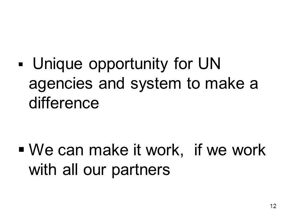 12  Unique opportunity for UN agencies and system to make a difference  We can make it work, if we work with all our partners