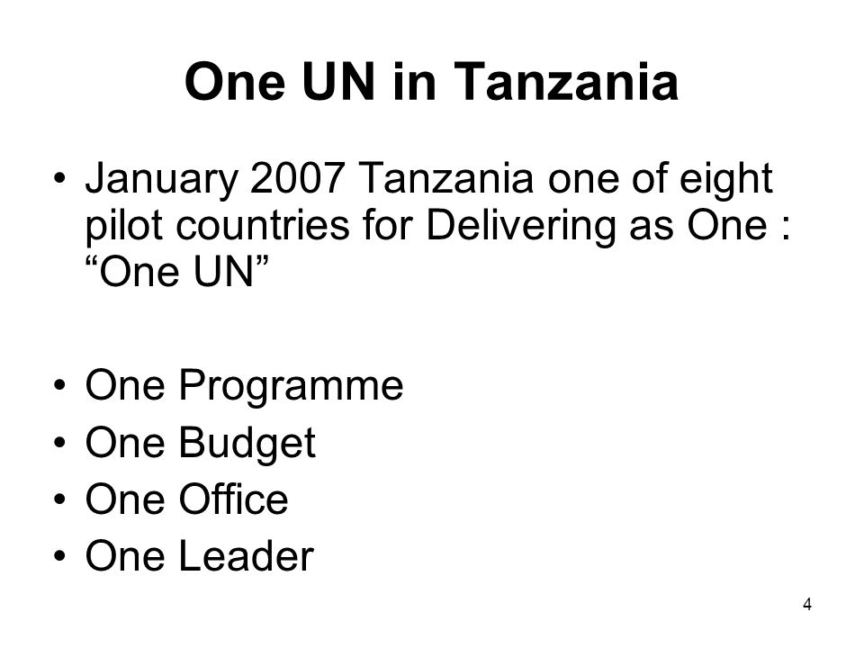 4 One UN in Tanzania January 2007 Tanzania one of eight pilot countries for Delivering as One : One UN One Programme One Budget One Office One Leader