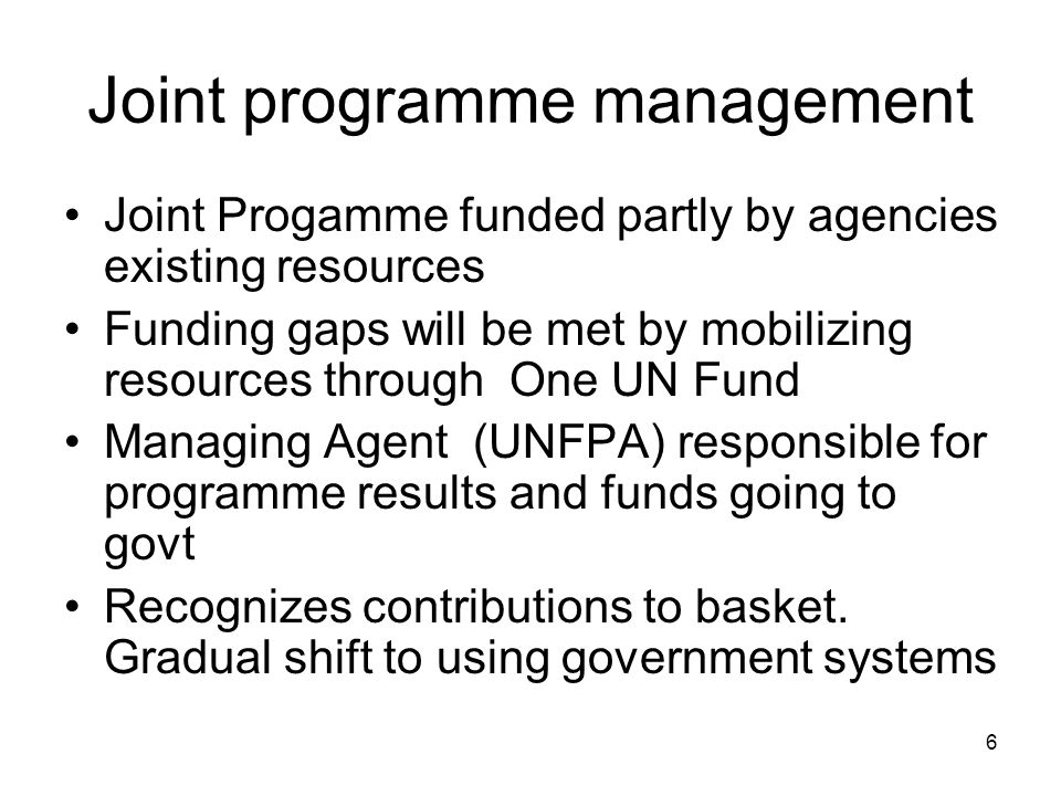 6 Joint programme management Joint Progamme funded partly by agencies existing resources Funding gaps will be met by mobilizing resources through One UN Fund Managing Agent (UNFPA) responsible for programme results and funds going to govt Recognizes contributions to basket.