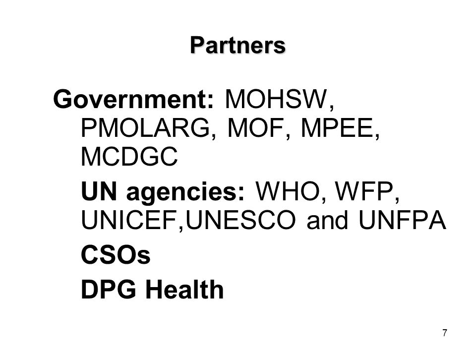 7 Partners Government: MOHSW, PMOLARG, MOF, MPEE, MCDGC UN agencies: WHO, WFP, UNICEF,UNESCO and UNFPA CSOs DPG Health