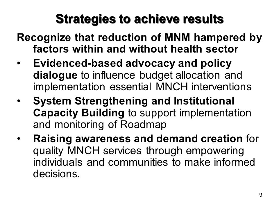 9 Strategies to achieve results Recognize that reduction of MNM hampered by factors within and without health sector Evidenced-based advocacy and policy dialogue to influence budget allocation and implementation essential MNCH interventions System Strengthening and Institutional Capacity Building to support implementation and monitoring of Roadmap Raising awareness and demand creation for quality MNCH services through empowering individuals and communities to make informed decisions.