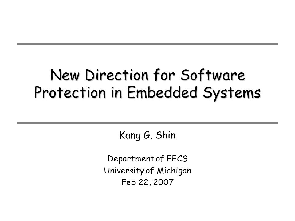 New Direction for Software Protection in Embedded Systems Department of EECS University of Michigan Feb 22, 2007 Kang G.