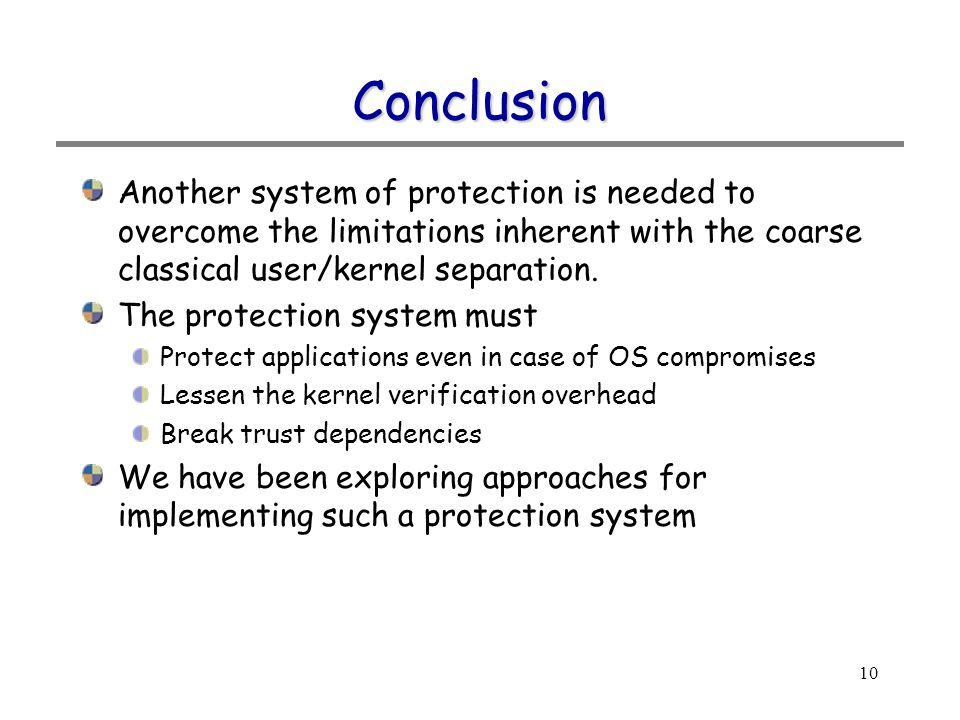 10 Conclusion Another system of protection is needed to overcome the limitations inherent with the coarse classical user/kernel separation.