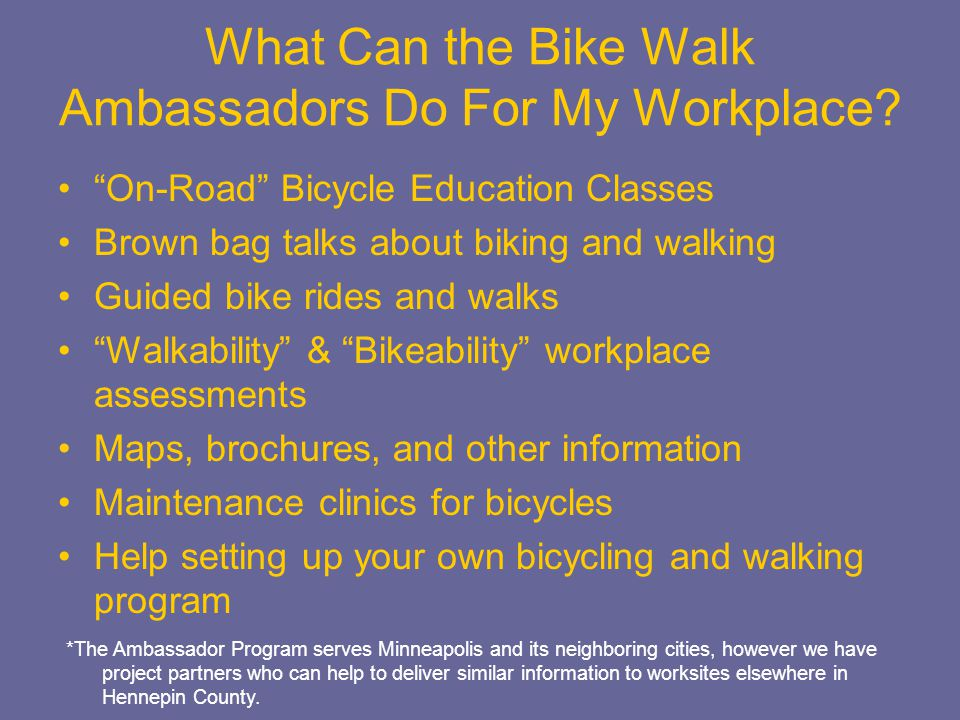 On-Road Bicycle Education Classes Brown bag talks about biking and walking Guided bike rides and walks Walkability & Bikeability workplace assessments Maps, brochures, and other information Maintenance clinics for bicycles Help setting up your own bicycling and walking program What Can the Bike Walk Ambassadors Do For My Workplace.