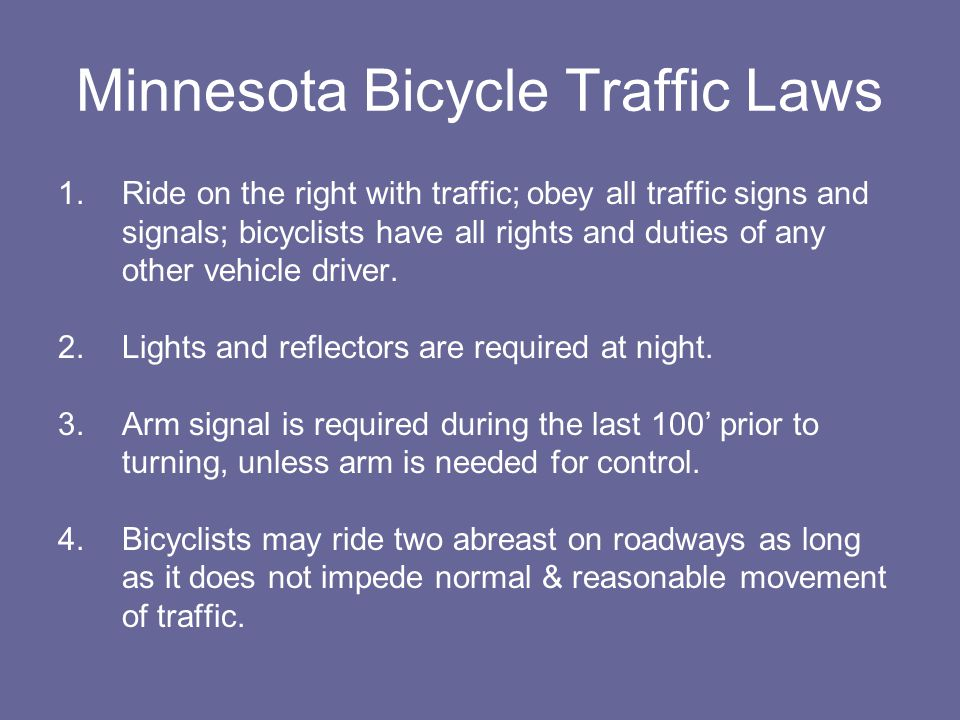 Minnesota Bicycle Traffic Laws 1.Ride on the right with traffic; obey all traffic signs and signals; bicyclists have all rights and duties of any other vehicle driver.