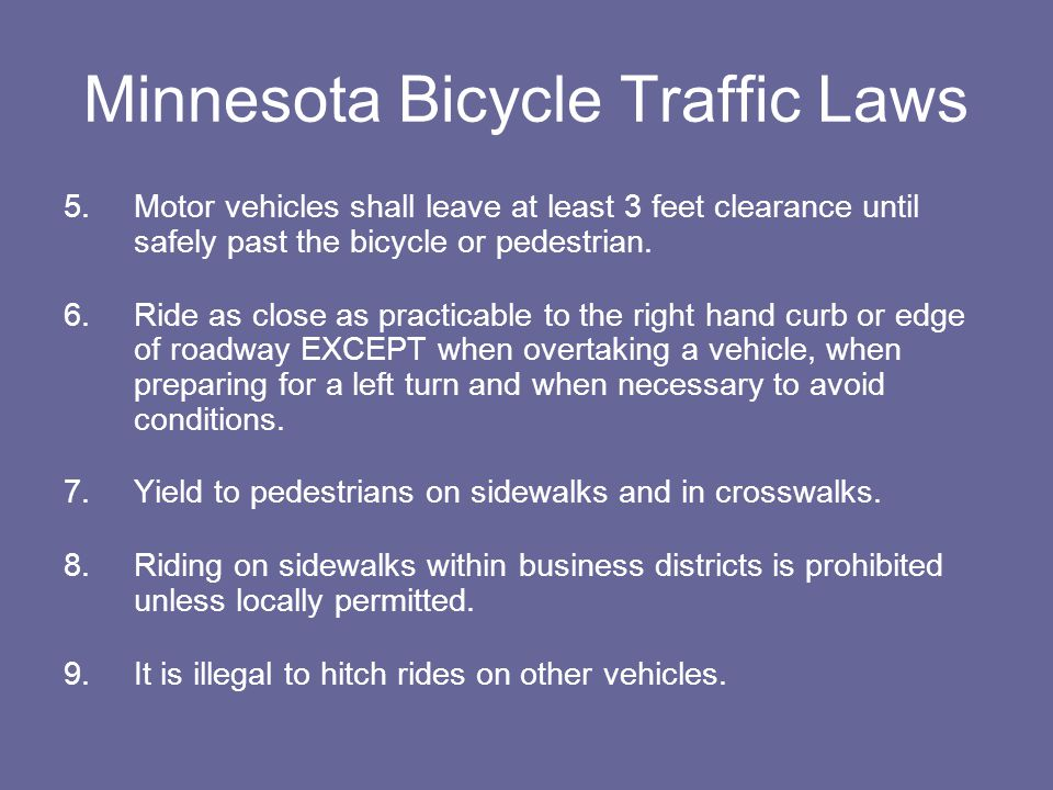 Minnesota Bicycle Traffic Laws 5.Motor vehicles shall leave at least 3 feet clearance until safely past the bicycle or pedestrian.