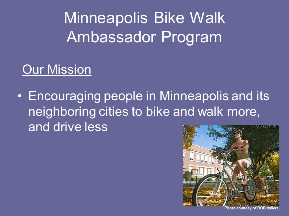 Minneapolis Bike Walk Ambassador Program Encouraging people in Minneapolis and its neighboring cities to bike and walk more, and drive less Our Mission Photo courtesy of BOB trailers.