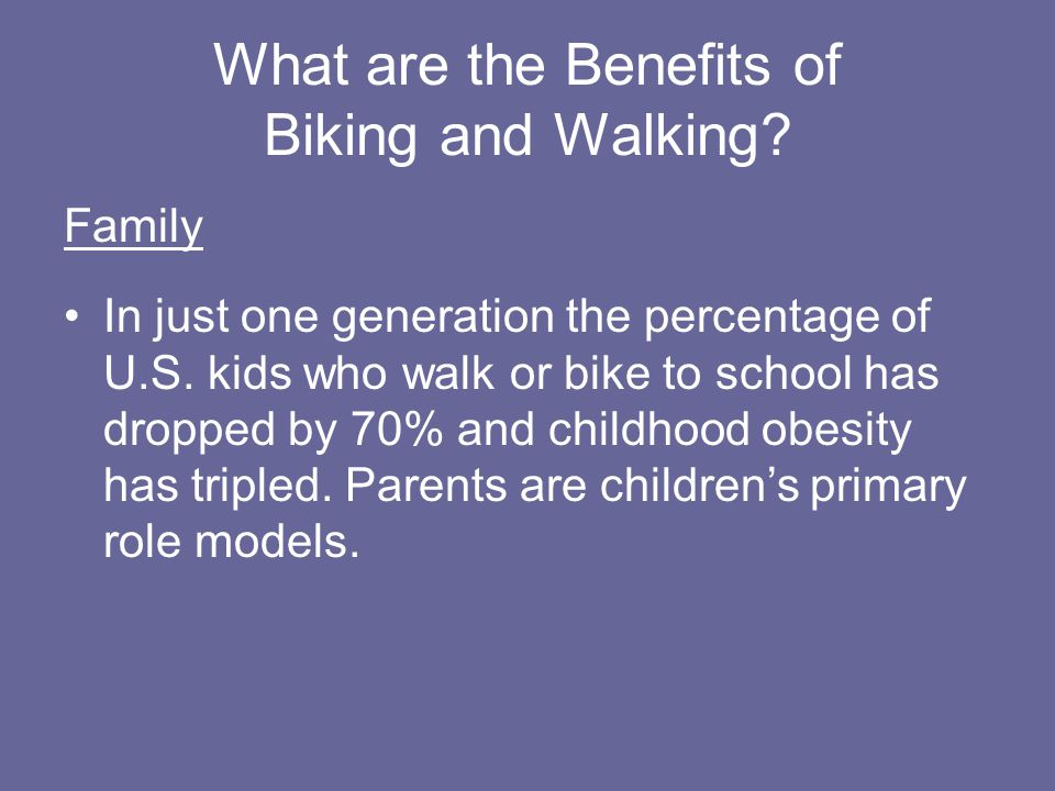 What are the Benefits of Biking and Walking. Family In just one generation the percentage of U.S.