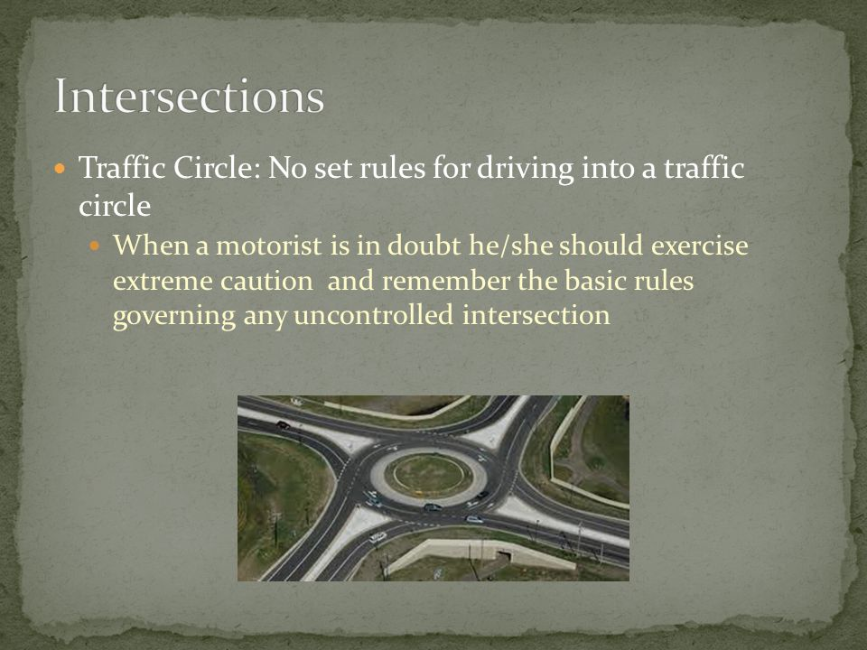 Traffic Circle: No set rules for driving into a traffic circle When a motorist is in doubt he/she should exercise extreme caution and remember the basic rules governing any uncontrolled intersection