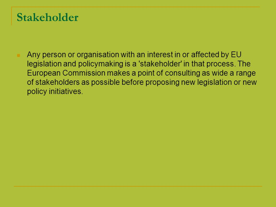 Stakeholder Any person or organisation with an interest in or affected by EU legislation and policymaking is a stakeholder in that process.