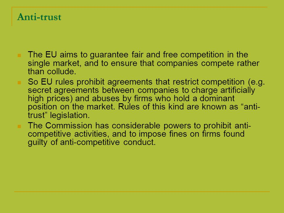 Anti-trust The EU aims to guarantee fair and free competition in the single market, and to ensure that companies compete rather than collude.