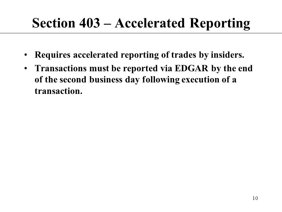 10 Section 403 – Accelerated Reporting Requires accelerated reporting of trades by insiders.