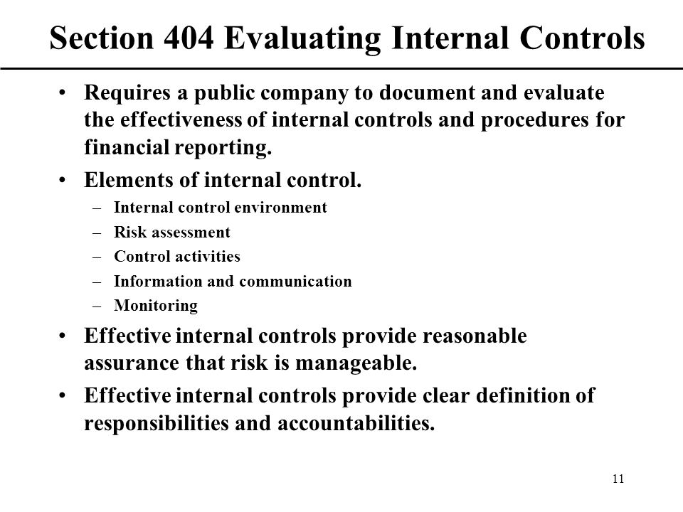 11 Section 404 Evaluating Internal Controls Requires a public company to document and evaluate the effectiveness of internal controls and procedures for financial reporting.