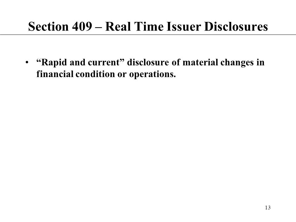 13 Section 409 – Real Time Issuer Disclosures Rapid and current disclosure of material changes in financial condition or operations.