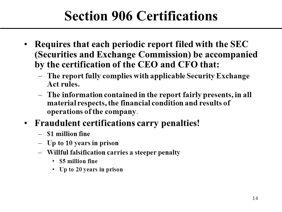 14 Section 906 Certifications Requires that each periodic report filed with the SEC (Securities and Exchange Commission) be accompanied by the certification of the CEO and CFO that: –The report fully complies with applicable Security Exchange Act rules.