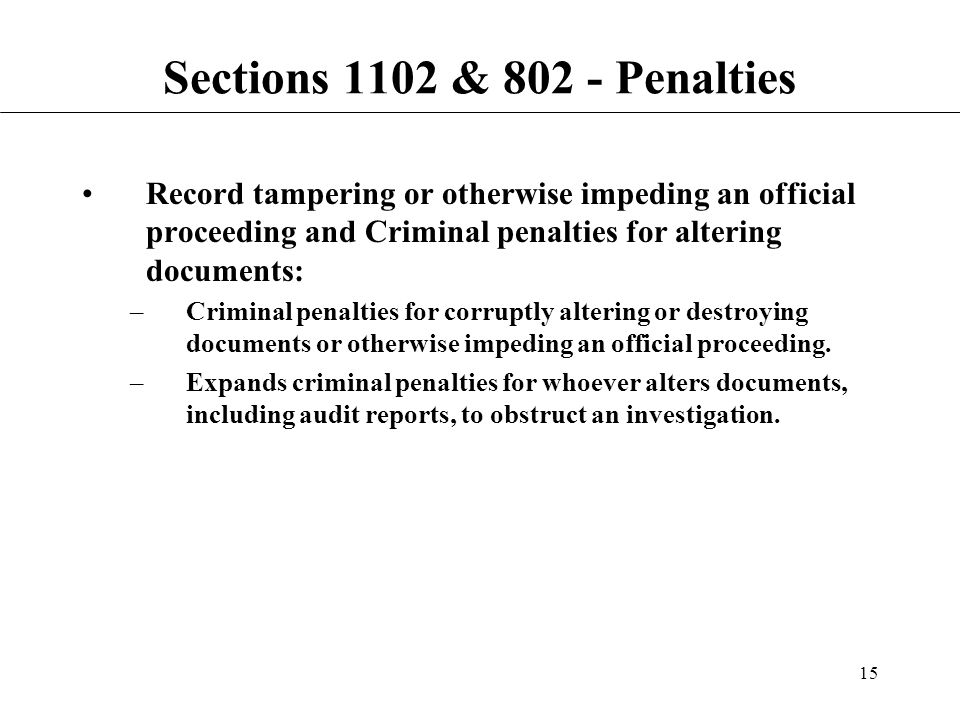 15 Sections 1102 & Penalties Record tampering or otherwise impeding an official proceeding and Criminal penalties for altering documents: –Criminal penalties for corruptly altering or destroying documents or otherwise impeding an official proceeding.