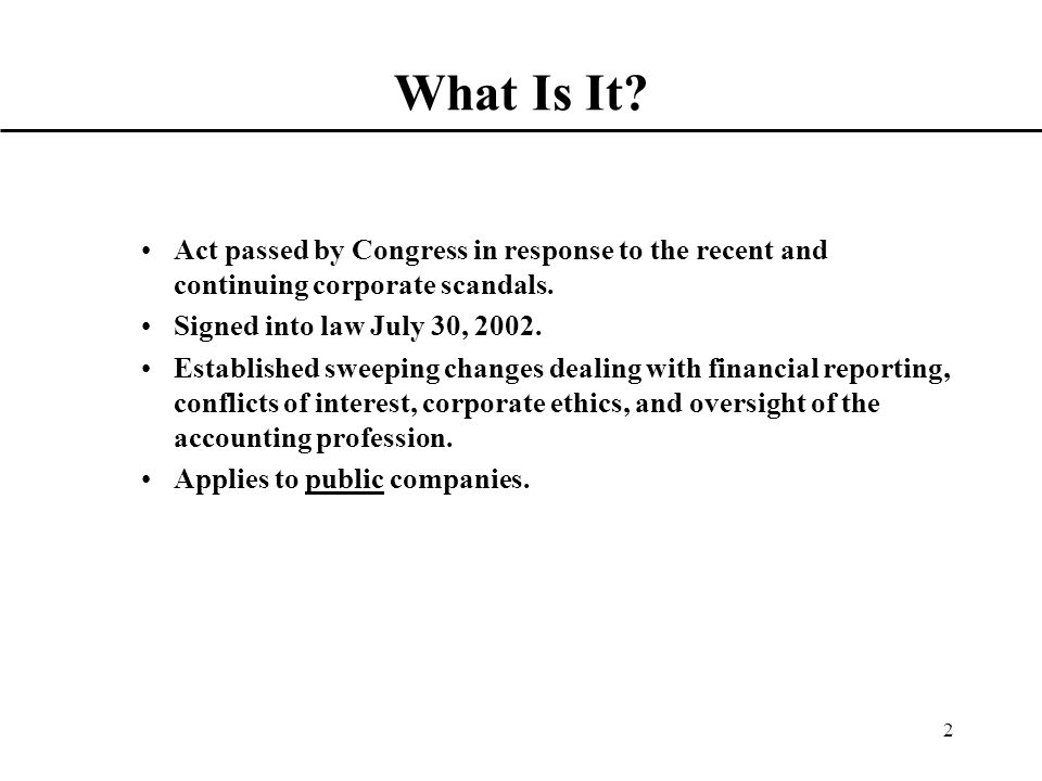2 What Is It. Act passed by Congress in response to the recent and continuing corporate scandals.
