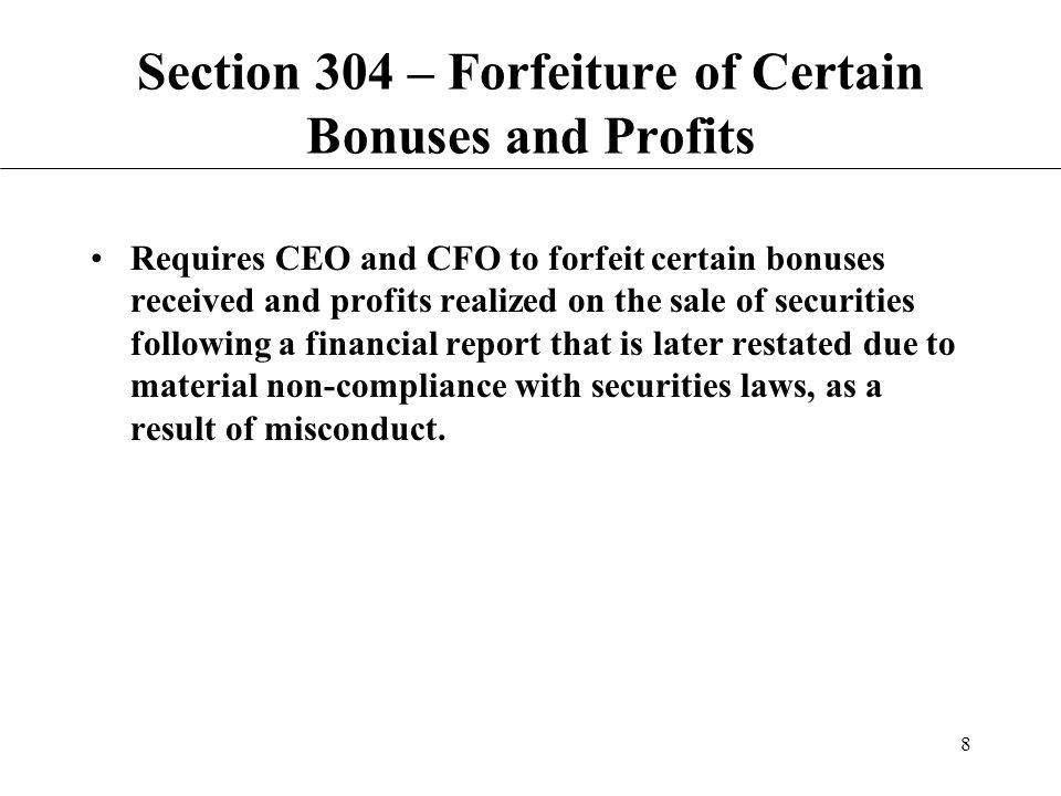 8 Section 304 – Forfeiture of Certain Bonuses and Profits Requires CEO and CFO to forfeit certain bonuses received and profits realized on the sale of securities following a financial report that is later restated due to material non-compliance with securities laws, as a result of misconduct.
