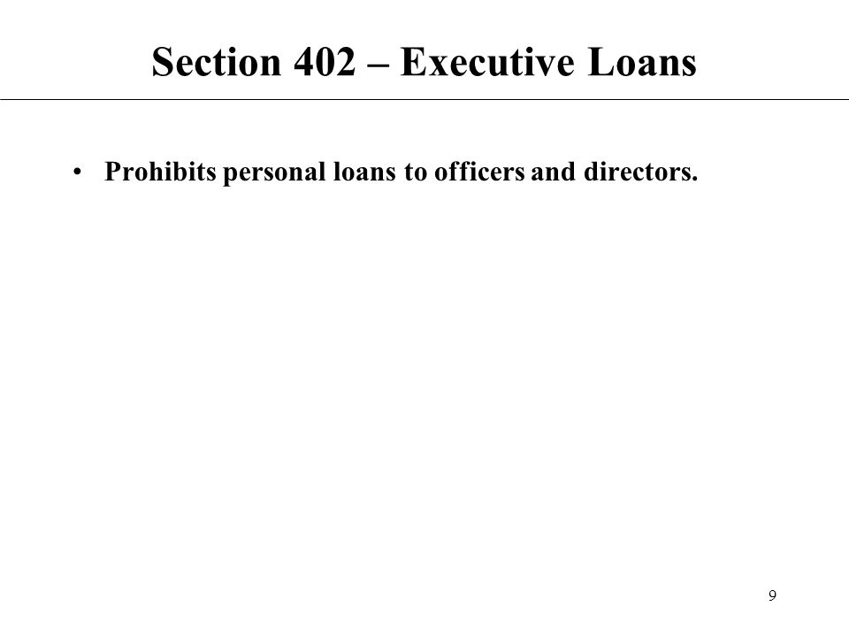 9 Section 402 – Executive Loans Prohibits personal loans to officers and directors.