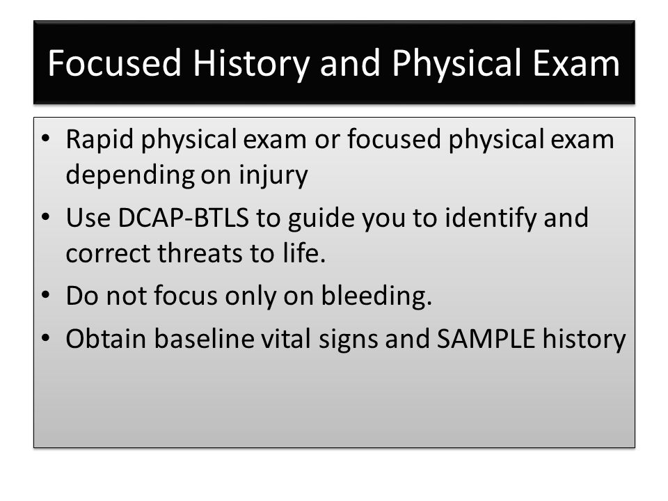Focused History and Physical Exam Rapid physical exam or focused physical exam depending on injury Use DCAP-BTLS to guide you to identify and correct threats to life.