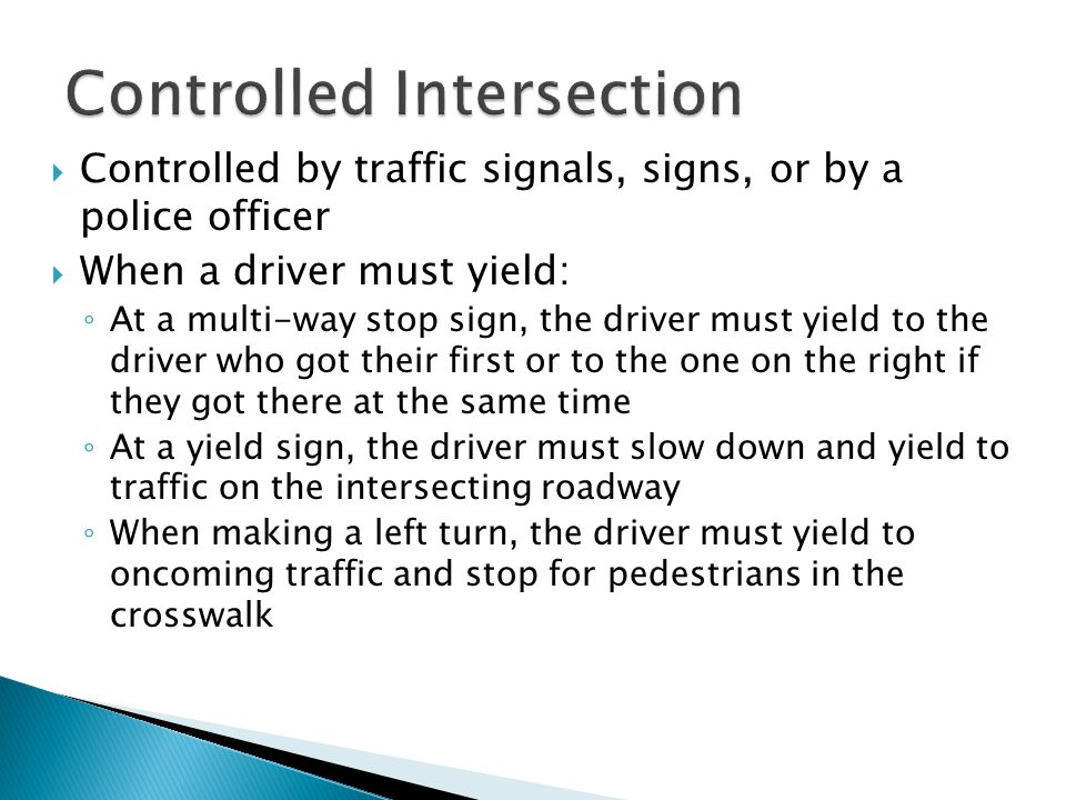  Controlled by traffic signals, signs, or by a police officer  When a driver must yield: ◦ At a multi-way stop sign, the driver must yield to the driver who got their first or to the one on the right if they got there at the same time ◦ At a yield sign, the driver must slow down and yield to traffic on the intersecting roadway ◦ When making a left turn, the driver must yield to oncoming traffic and stop for pedestrians in the crosswalk